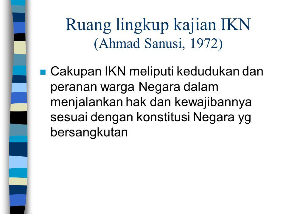 Ruang lingkup kajian IKN (Ahmad Sanusi, 1972) n Cakupan IKN meliputi kedudukan dan peranan warga Negara dalam menjalankan hak dan kewajibannya sesuai