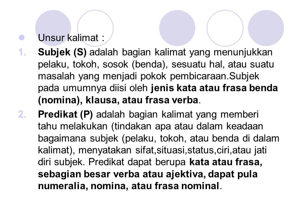 Unsur kalimat : 1.Subjek (S) adalah bagian kalimat yang menunjukkan pelaku, tokoh, sosok (benda), sesuatu hal, atau suatu masalah yang menjadi pokok p