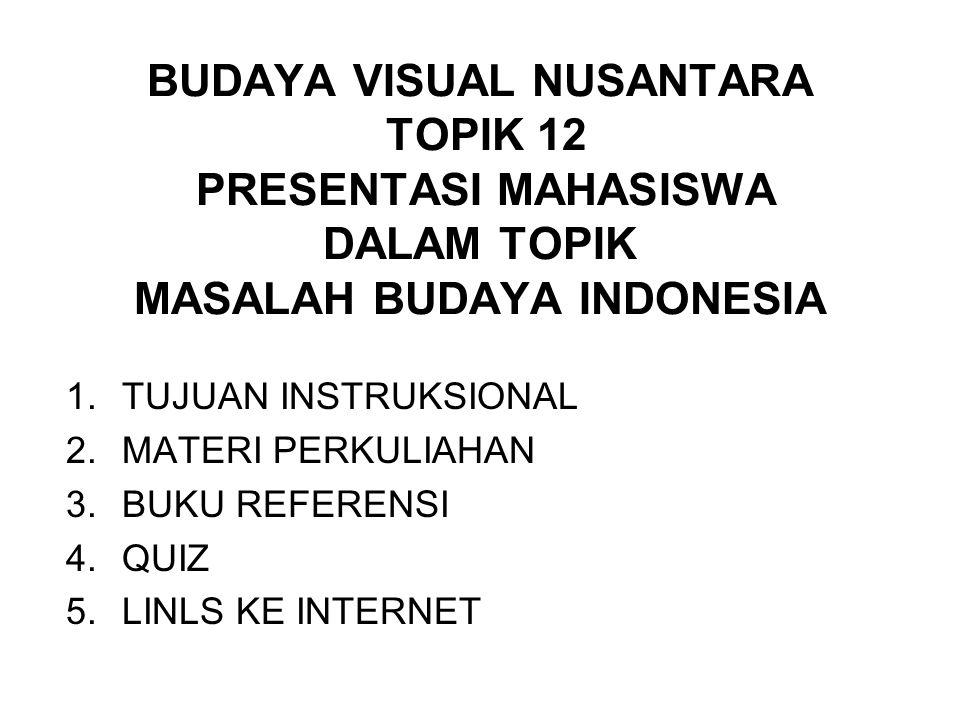 BUDAYA VISUAL NUSANTARA TOPIK 12 PRESENTASI MAHASISWA DALAM TOPIK MASALAH BUDAYA INDONESIA 1.TUJUAN INSTRUKSIONAL 2.MATERI PERKULIAHAN 3.BUKU REFERENS