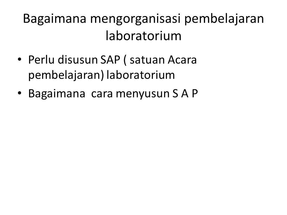Bagaimana mengorganisasi pembelajaran laboratorium Perlu disusun SAP ( satuan Acara pembelajaran) laboratorium Bagaimana cara menyusun S A P