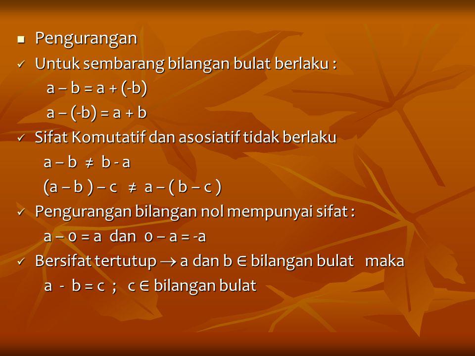 Pengurangan Pengurangan Untuk sembarang bilangan bulat berlaku : Untuk sembarang bilangan bulat berlaku : a – b = a + (-b) a – (-b) = a + b Sifat Komu