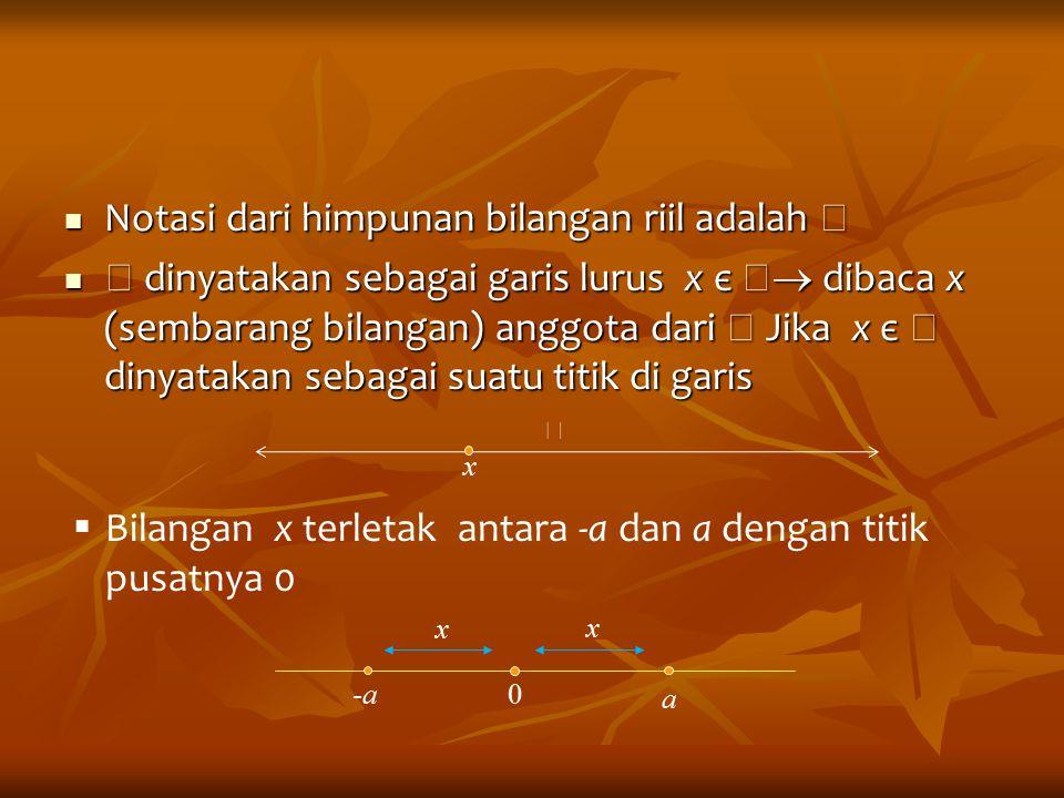 Notasi dari himpunan bilangan riil adalah  Notasi dari himpunan bilangan riil adalah   dinyatakan sebagai garis lurus x є   dibaca x (sembarang b
