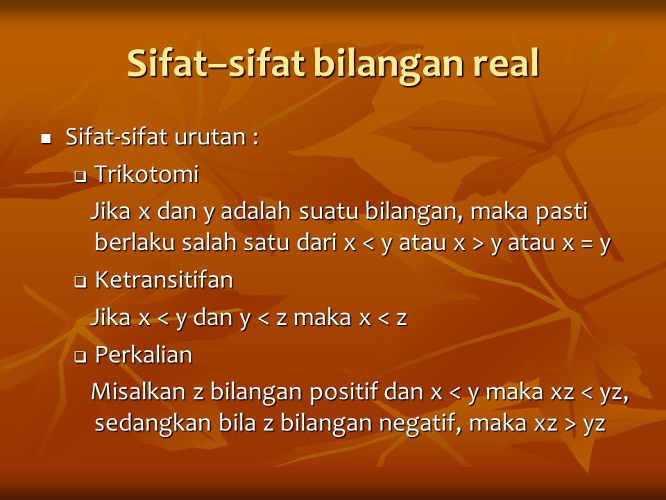 Sifat–sifat bilangan real Sifat-sifat urutan : Sifat-sifat urutan :  Trikotomi Jika x dan y adalah suatu bilangan, maka pasti berlaku salah satu dari