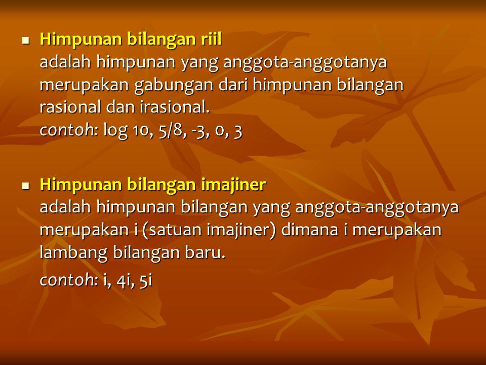 Himpunan bilangan riil adalah himpunan yang anggota-anggotanya merupakan gabungan dari himpunan bilangan rasional dan irasional. contoh: log 10, 5/8,