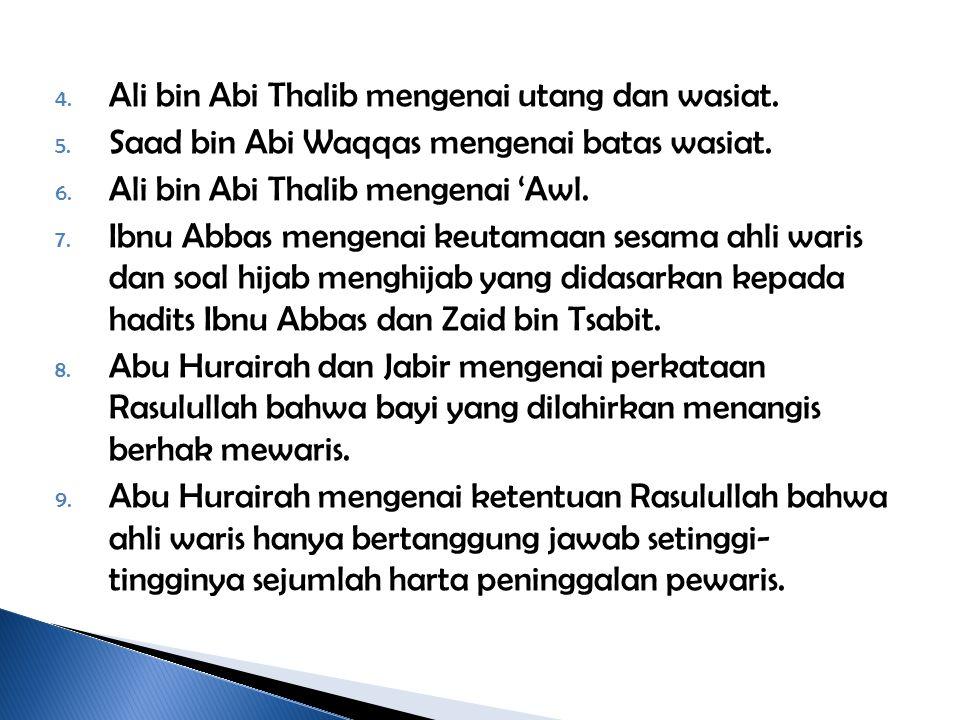 4. Ali bin Abi Thalib mengenai utang dan wasiat. 5. Saad bin Abi Waqqas mengenai batas wasiat. 6. Ali bin Abi Thalib mengenai 'Awl. 7. Ibnu Abbas meng