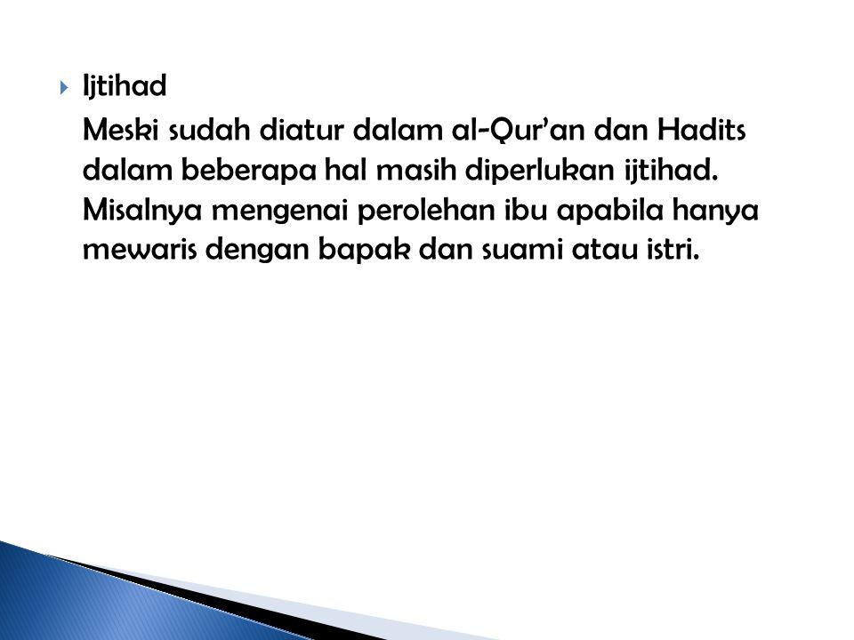  Ijtihad Meski sudah diatur dalam al-Qur'an dan Hadits dalam beberapa hal masih diperlukan ijtihad. Misalnya mengenai perolehan ibu apabila hanya mew