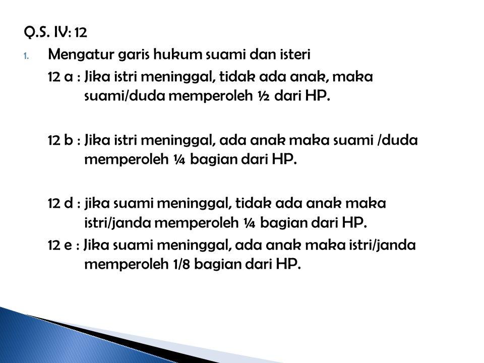 Q.S. IV: 12 1. Mengatur garis hukum suami dan isteri 12 a : Jika istri meninggal, tidak ada anak, maka suami/duda memperoleh ½ dari HP. 12 b : Jika is
