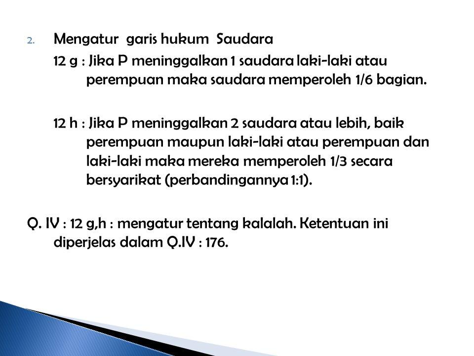 2. Mengatur garis hukum Saudara 12 g : Jika P meninggalkan 1 saudara laki-laki atau perempuan maka saudara memperoleh 1/6 bagian. 12 h : Jika P mening