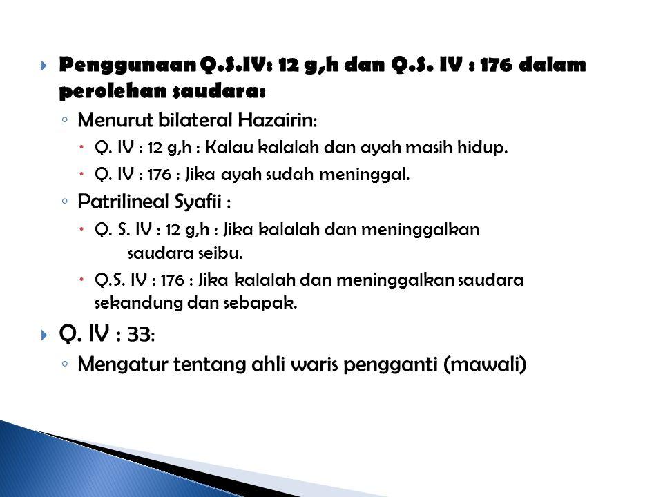  Penggunaan Q.S.IV: 12 g,h dan Q.S. IV : 176 dalam perolehan saudara: ◦ Menurut bilateral Hazairin:  Q. IV : 12 g,h : Kalau kalalah dan ayah masih h