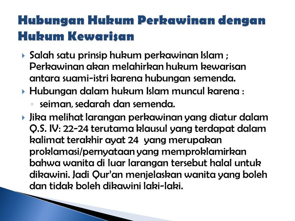  Salah satu prinsip hukum perkawinan Islam ; Perkawinan akan melahirkan hukum kewarisan antara suami-istri karena hubungan semenda.  Hubungan dalam