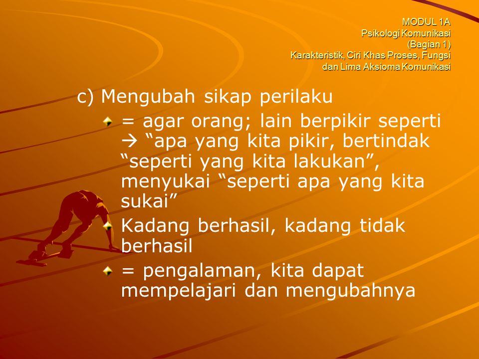 MODUL 1A Psikologi Komunikasi (Bagian 1) Karakteristik, Ciri Khas Proses, Fungsi dan Lima Aksioma Komunikasi c) c)Mengubah sikap perilaku = agar orang