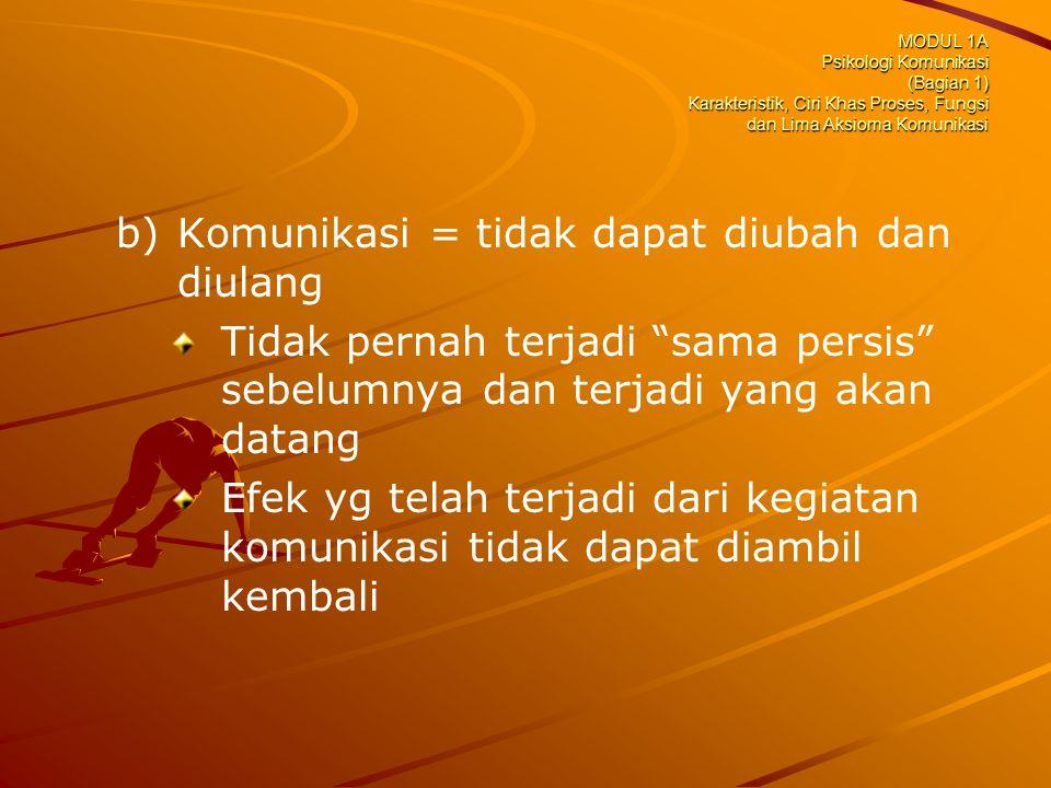 MODUL 1A Psikologi Komunikasi (Bagian 1) Karakteristik, Ciri Khas Proses, Fungsi dan Lima Aksioma Komunikasi b) b)Komunikasi = tidak dapat diubah dan