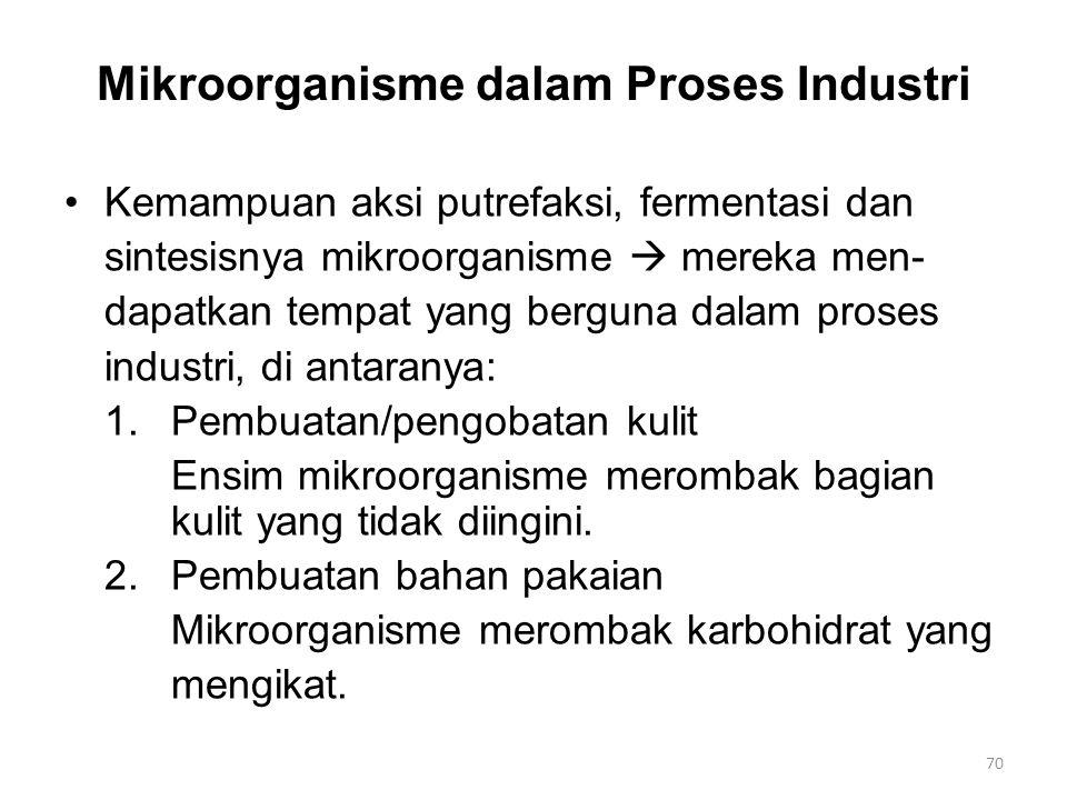 Mikroorganisme dalam Proses Industri Kemampuan aksi putrefaksi, fermentasi dan sintesisnya mikroorganisme  mereka men- dapatkan tempat yang berguna dalam proses industri, di antaranya: 1.Pembuatan/pengobatan kulit Ensim mikroorganisme merombak bagian kulit yang tidak diingini.