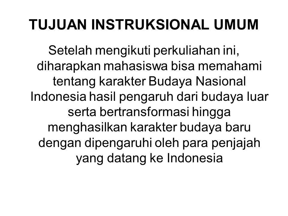 TUJUAN INSTRUKSIONAL UMUM Setelah mengikuti perkuliahan ini, diharapkan mahasiswa bisa memahami tentang karakter Budaya Nasional Indonesia hasil pengaruh dari budaya luar serta bertransformasi hingga menghasilkan karakter budaya baru dengan dipengaruhi oleh para penjajah yang datang ke Indonesia