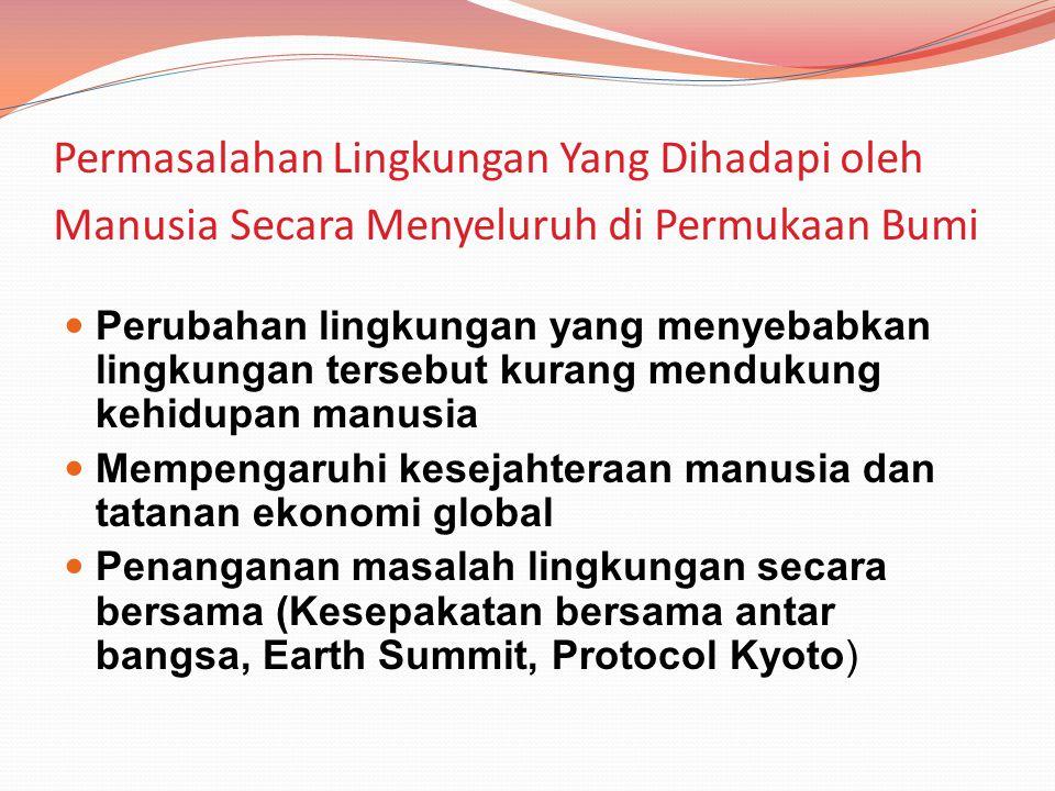 Permasalahan Lingkungan Yang Dihadapi oleh Manusia Secara Menyeluruh di Permukaan Bumi Perubahan lingkungan yang menyebabkan lingkungan tersebut kurang mendukung kehidupan manusia Mempengaruhi kesejahteraan manusia dan tatanan ekonomi global Penanganan masalah lingkungan secara bersama (Kesepakatan bersama antar bangsa, Earth Summit, Protocol Kyoto)