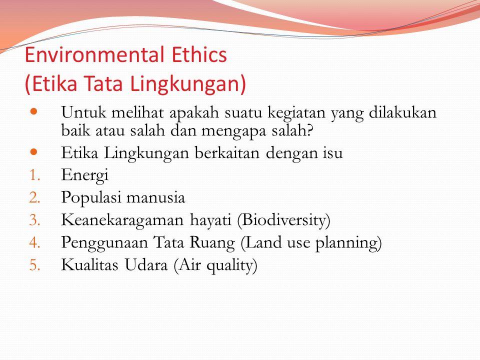Environmental Ethics (Etika Tata Lingkungan) Untuk melihat apakah suatu kegiatan yang dilakukan baik atau salah dan mengapa salah? Etika Lingkungan be