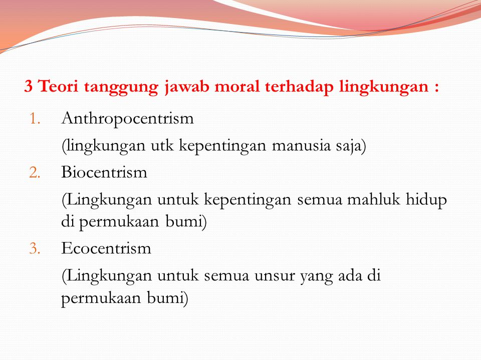 3 Teori tanggung jawab moral terhadap lingkungan : 1. Anthropocentrism (lingkungan utk kepentingan manusia saja) 2. Biocentrism (Lingkungan untuk kepe