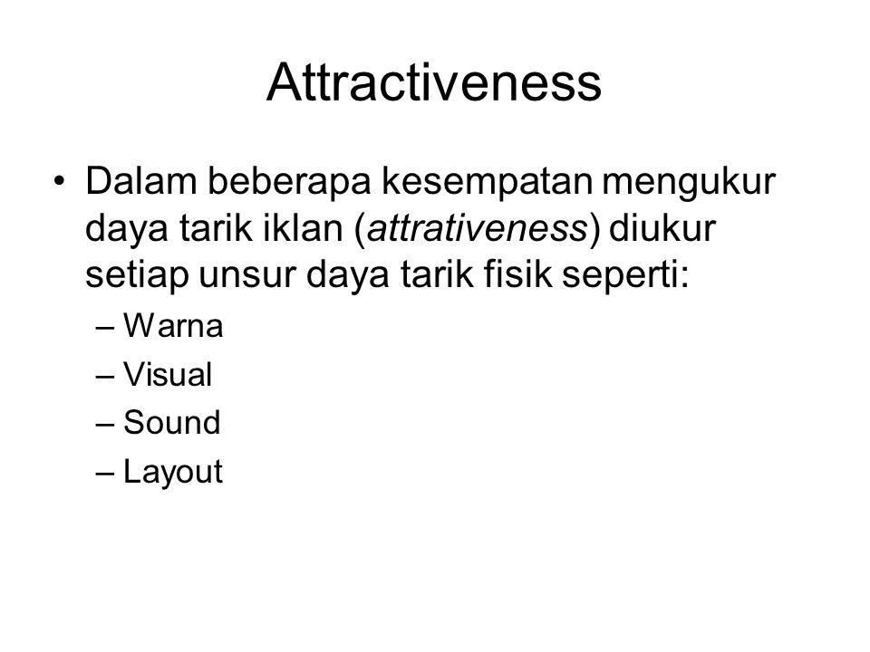 Attractiveness Dalam beberapa kesempatan mengukur daya tarik iklan (attrativeness) diukur setiap unsur daya tarik fisik seperti: –Warna –Visual –Sound
