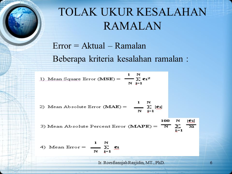 Ir. Roesfiansjah Rasjidin, MT., PhD.6 TOLAK UKUR KESALAHAN RAMALAN Error = Aktual – Ramalan Beberapa kriteria kesalahan ramalan :