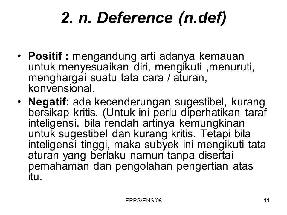EPPS/ENS/0811 2. n. Deference (n.def) Positif : mengandung arti adanya kemauan untuk menyesuaikan diri, mengikuti,menuruti, menghargai suatu tata cara
