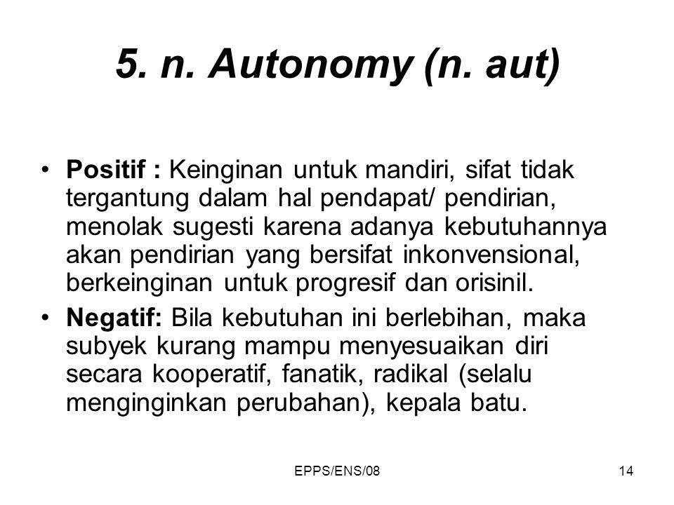 EPPS/ENS/0814 5. n. Autonomy (n. aut) Positif : Keinginan untuk mandiri, sifat tidak tergantung dalam hal pendapat/ pendirian, menolak sugesti karena