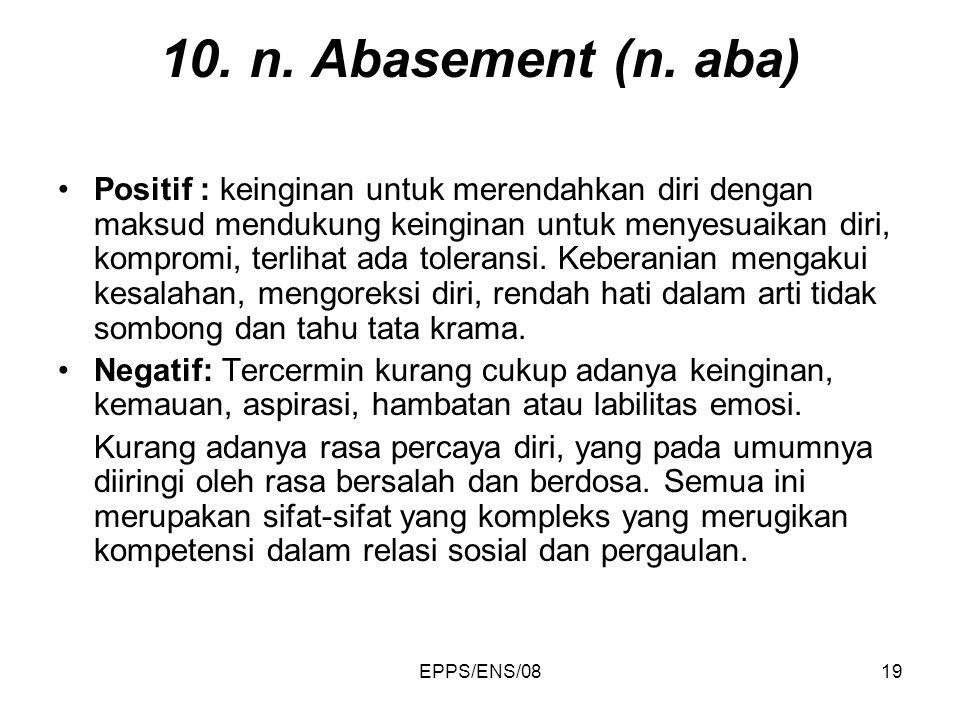 EPPS/ENS/0819 10. n. Abasement (n. aba) Positif : keinginan untuk merendahkan diri dengan maksud mendukung keinginan untuk menyesuaikan diri, kompromi