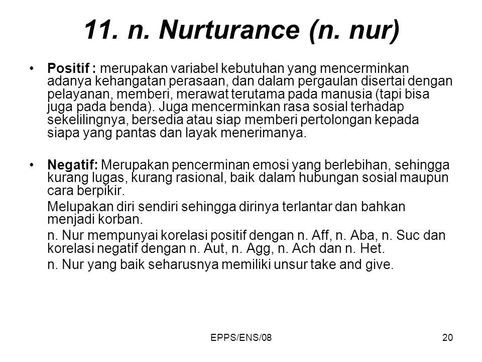 EPPS/ENS/0820 11. n. Nurturance (n. nur) Positif : merupakan variabel kebutuhan yang mencerminkan adanya kehangatan perasaan, dan dalam pergaulan dise