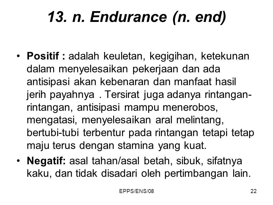 EPPS/ENS/0822 13. n. Endurance (n. end) Positif : adalah keuletan, kegigihan, ketekunan dalam menyelesaikan pekerjaan dan ada antisipasi akan kebenara