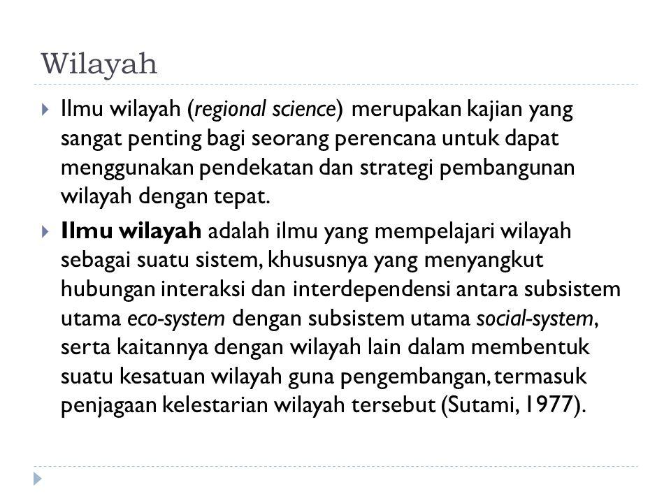 Wilayah  Ilmu wilayah (regional science) merupakan kajian yang sangat penting bagi seorang perencana untuk dapat menggunakan pendekatan dan strategi