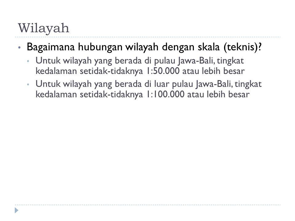 Wilayah Bagaimana hubungan wilayah dengan skala (teknis)? Untuk wilayah yang berada di pulau Jawa-Bali, tingkat kedalaman setidak-tidaknya 1:50.000 at
