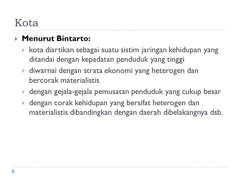 Kota  Menurut Bintarto:  kota diartikan sebagai suatu sistim jaringan kehidupan yang ditandai dengan kepadatan penduduk yang tinggi  diwarnai denga