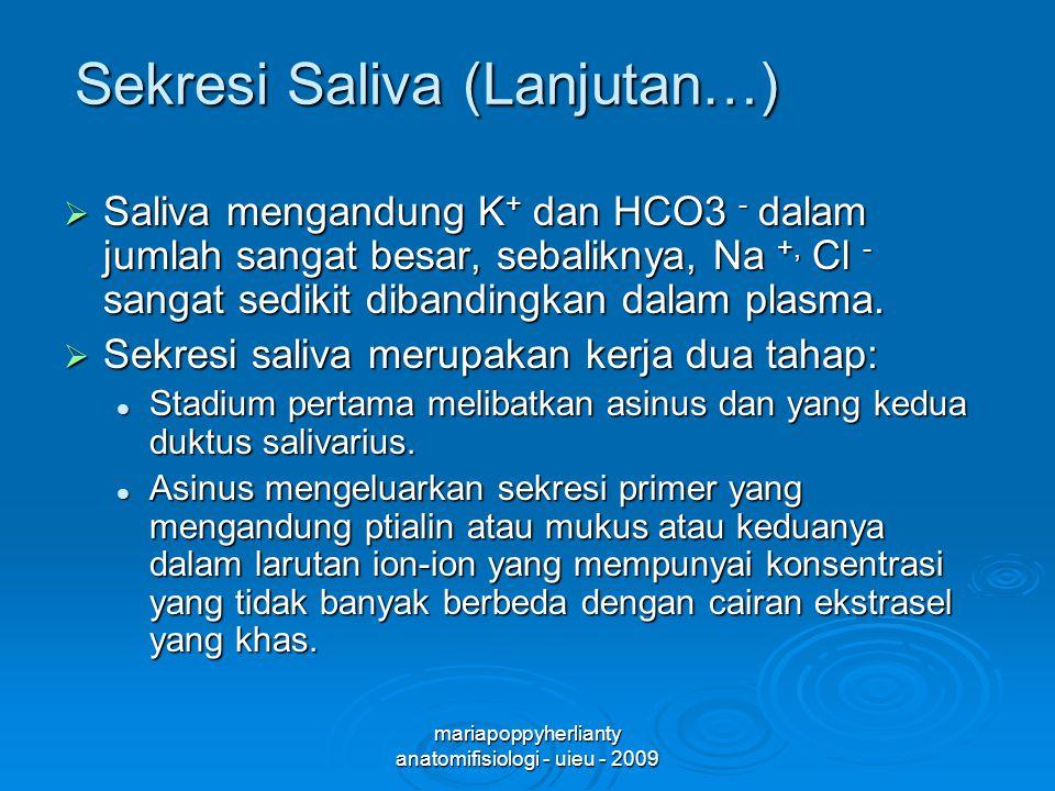 mariapoppyherlianty anatomifisiologi - uieu - 2009 Sekresi Saliva (Lanjutan…)  Saliva mengandung K + dan HCO3 - dalam jumlah sangat besar, sebaliknya, Na +, Cl - sangat sedikit dibandingkan dalam plasma.