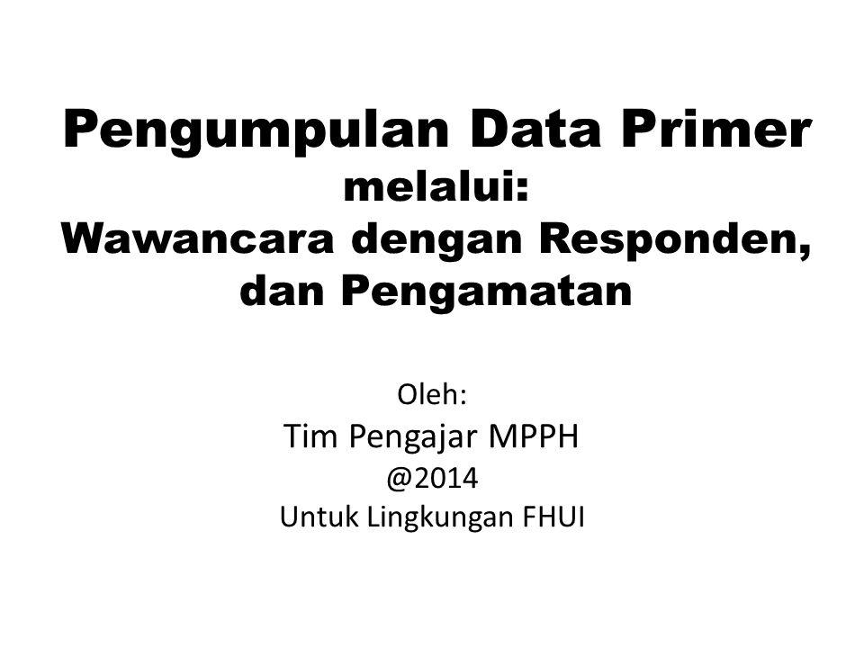 Pengumpulan Data Primer melalui: Wawancara dengan Responden, dan Pengamatan Oleh: Tim Pengajar MPPH @2014 Untuk Lingkungan FHUI