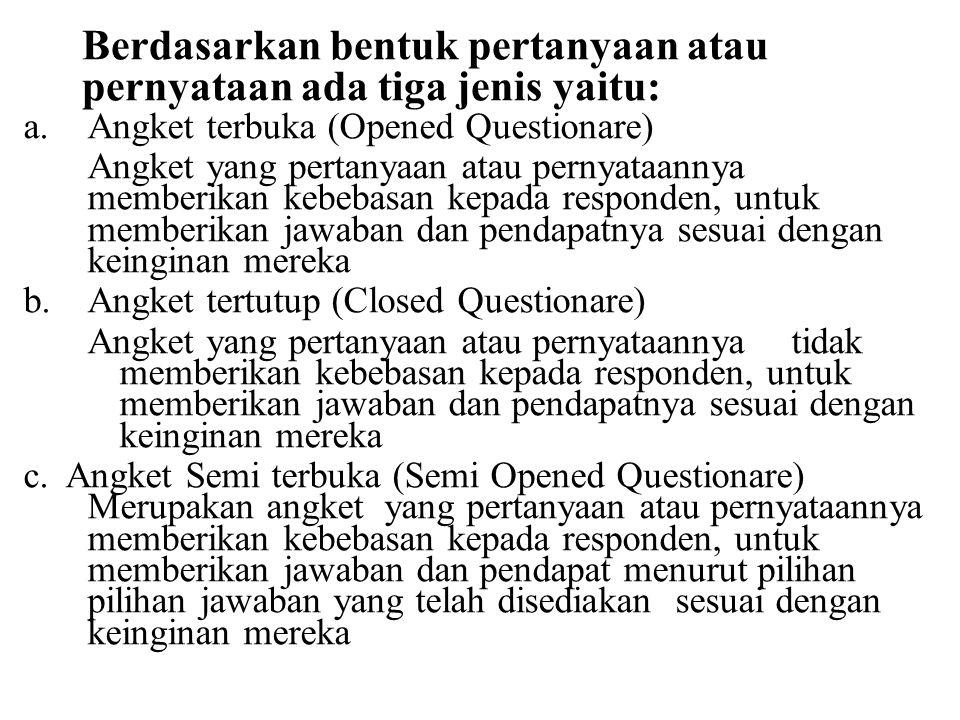 Berdasarkan bentuk pertanyaan atau pernyataan ada tiga jenis yaitu: a.Angket terbuka (Opened Questionare) Angket yang pertanyaan atau pernyataannya me