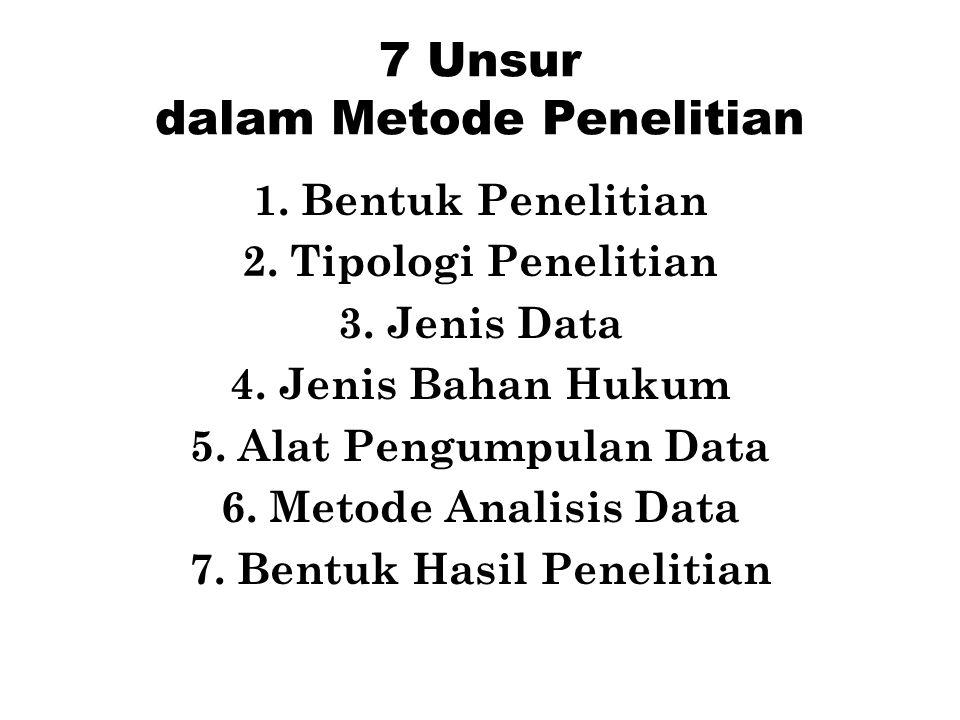 7 Unsur dalam Metode Penelitian 1.Bentuk Penelitian 2.Tipologi Penelitian 3.Jenis Data 4.Jenis Bahan Hukum 5.Alat Pengumpulan Data 6.Metode Analisis D