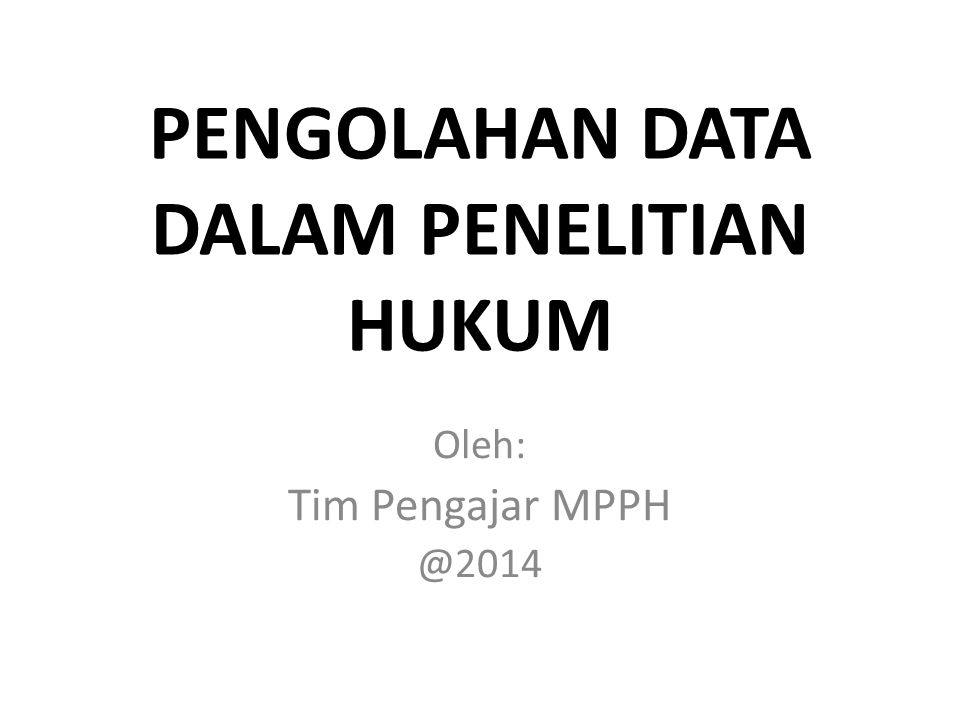 PENGOLAHAN DATA DALAM PENELITIAN HUKUM Oleh: Tim Pengajar MPPH @2014