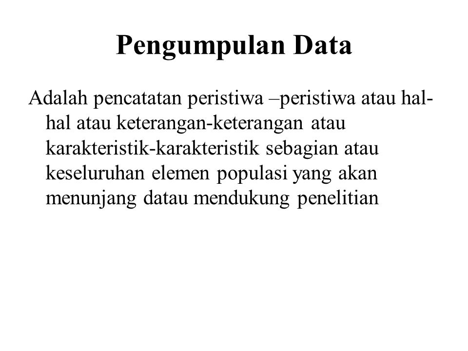 Pengumpulan Data Adalah pencatatan peristiwa –peristiwa atau hal- hal atau keterangan-keterangan atau karakteristik-karakteristik sebagian atau keselu