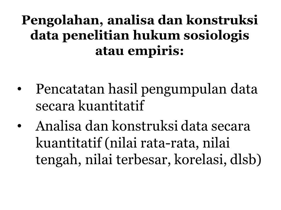 Pengolahan, analisa dan konstruksi data penelitian hukum sosiologis atau empiris: Pencatatan hasil pengumpulan data secara kuantitatif Analisa dan kon