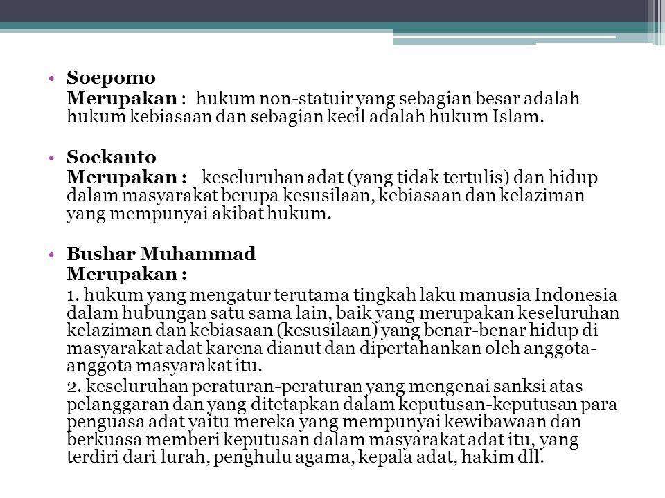 Soepomo Merupakan : hukum non-statuir yang sebagian besar adalah hukum kebiasaan dan sebagian kecil adalah hukum Islam. Soekanto Merupakan : keseluruh
