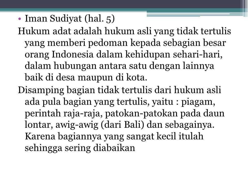 Iman Sudiyat (hal. 5) Hukum adat adalah hukum asli yang tidak tertulis yang memberi pedoman kepada sebagian besar orang Indonesia dalam kehidupan seha