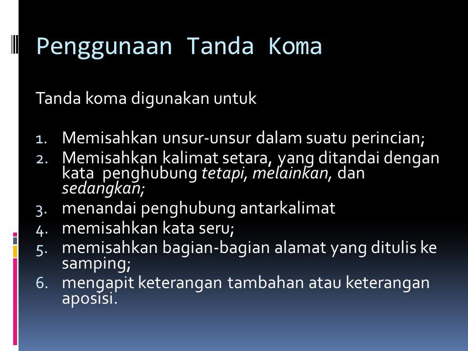 Penggunaan Tanda Koma Tanda koma digunakan untuk 1. Memisahkan unsur-unsur dalam suatu perincian; 2. Memisahkan kalimat setara, yang ditandai dengan k