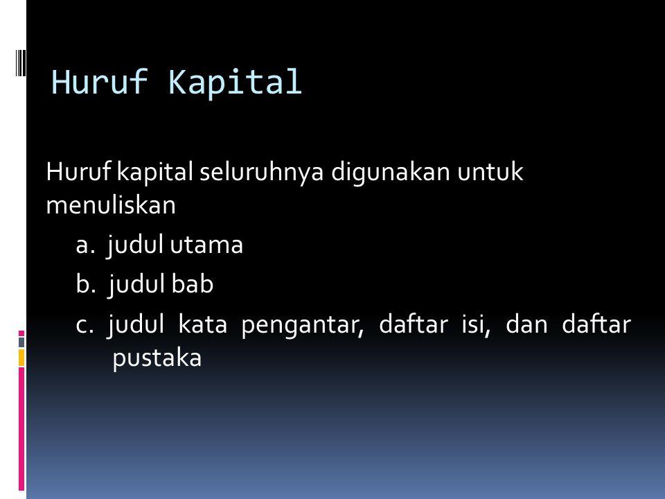 Huruf Kapital Huruf kapital seluruhnya digunakan untuk menuliskan a. judul utama b. judul bab c. judul kata pengantar, daftar isi, dan daftar pustaka
