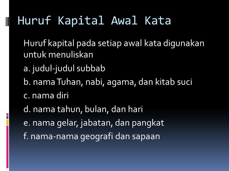Huruf Kapital Awal Kata Huruf kapital pada setiap awal kata digunakan untuk menuliskan a. judul-judul subbab b. nama Tuhan, nabi, agama, dan kitab suc