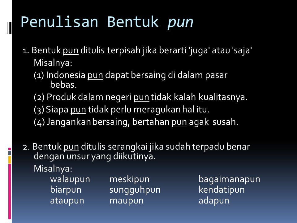 Penulisan Bentuk pun 1. Bentuk pun ditulis terpisah jika berarti 'juga' atau 'saja' Misalnya: (1) Indonesia pun dapat bersaing di dalam pasar bebas. (