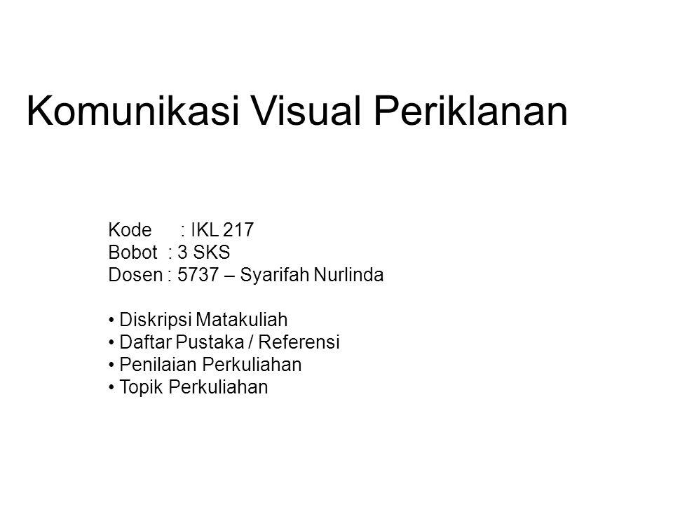 Komunikasi Visual Periklanan Kode : IKL 217 Bobot : 3 SKS Dosen : 5737 – Syarifah Nurlinda Diskripsi Matakuliah Daftar Pustaka / Referensi Penilaian P