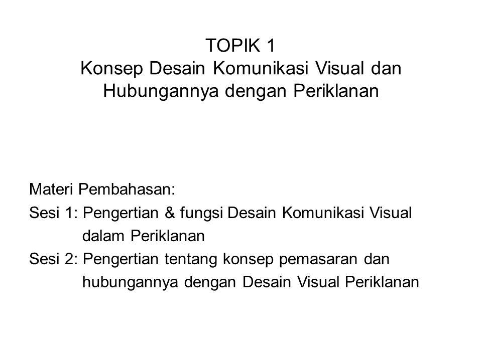 TOPIK 1 Konsep Desain Komunikasi Visual dan Hubungannya dengan Periklanan Materi Pembahasan: Sesi 1: Pengertian & fungsi Desain Komunikasi Visual dala