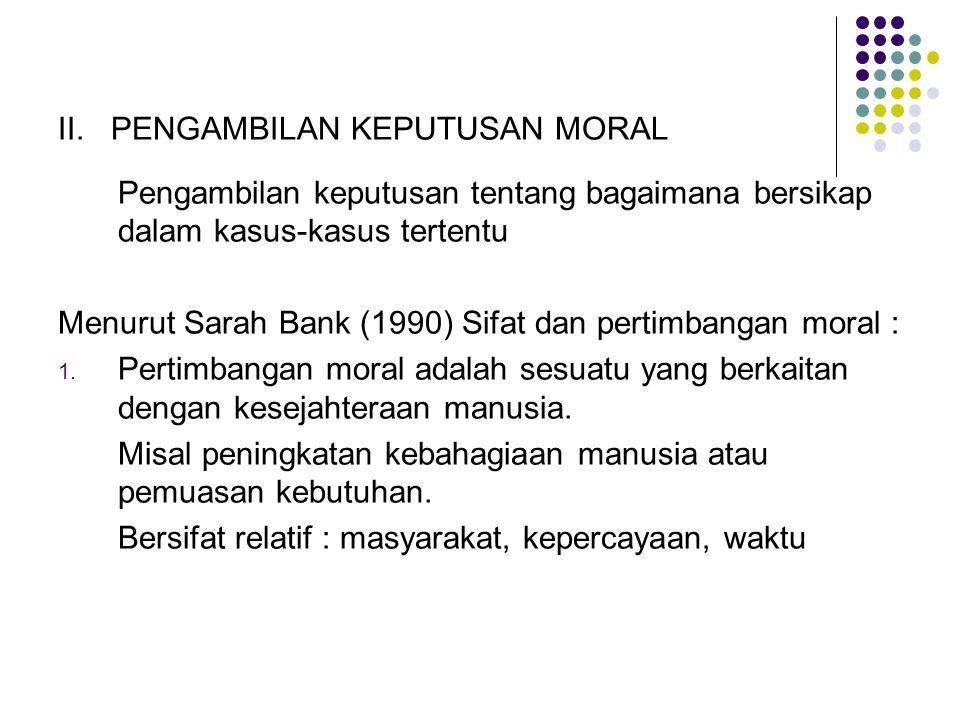 II. PENGAMBILAN KEPUTUSAN MORAL Pengambilan keputusan tentang bagaimana bersikap dalam kasus-kasus tertentu Menurut Sarah Bank (1990) Sifat dan pertim