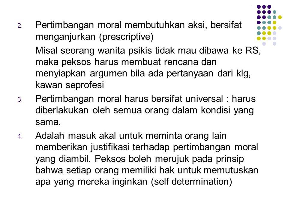 2. Pertimbangan moral membutuhkan aksi, bersifat menganjurkan (prescriptive) Misal seorang wanita psikis tidak mau dibawa ke RS, maka peksos harus mem
