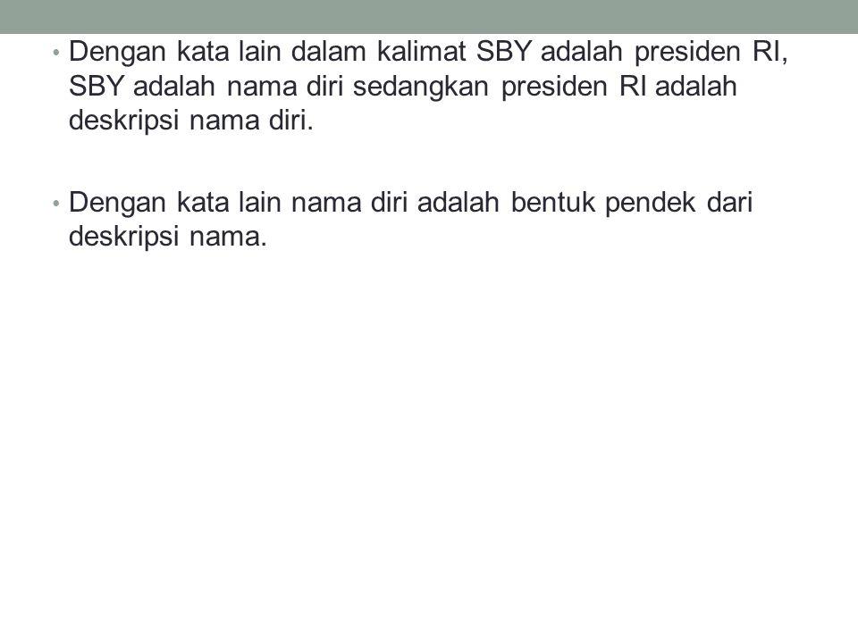 Dengan kata lain dalam kalimat SBY adalah presiden RI, SBY adalah nama diri sedangkan presiden RI adalah deskripsi nama diri.