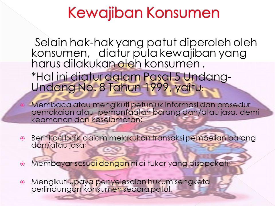 Selain hak-hak yang patut diperoleh oleh konsumen, diatur pula kewajiban yang harus dilakukan oleh konsumen. *Hal ini diatur dalam Pasal 5 Undang- Und